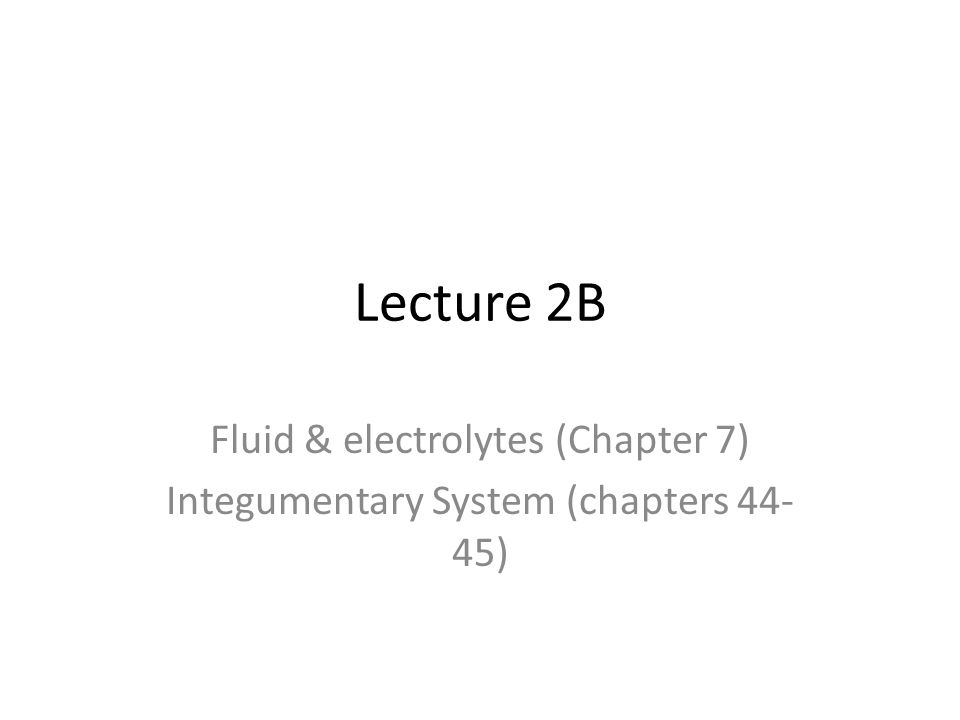 Lecture 2B Fluid & electrolytes (Chapter 7) Integumentary System (chapters 44- 45)