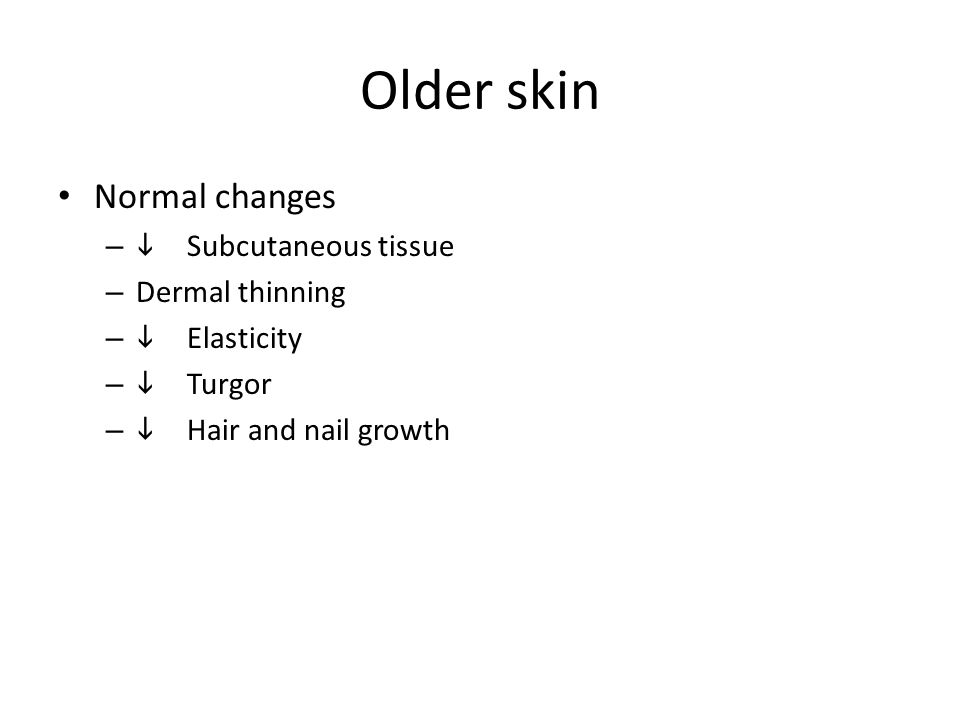 Older skin Normal changes –  Subcutaneous tissue – Dermal thinning –  Elasticity –  Turgor –  Hair and nail growth