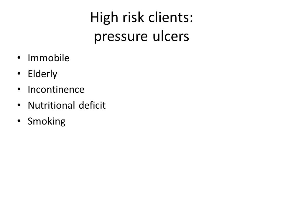 High risk clients: pressure ulcers Immobile Elderly Incontinence Nutritional deficit Smoking