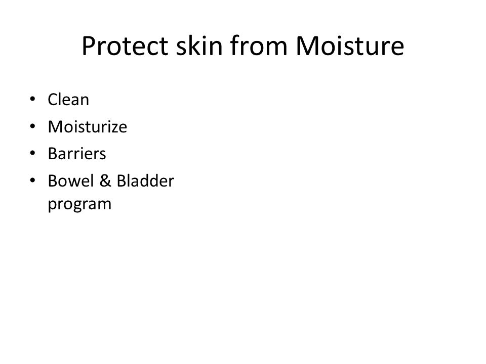 Protect skin from Moisture Clean Moisturize Barriers Bowel & Bladder program