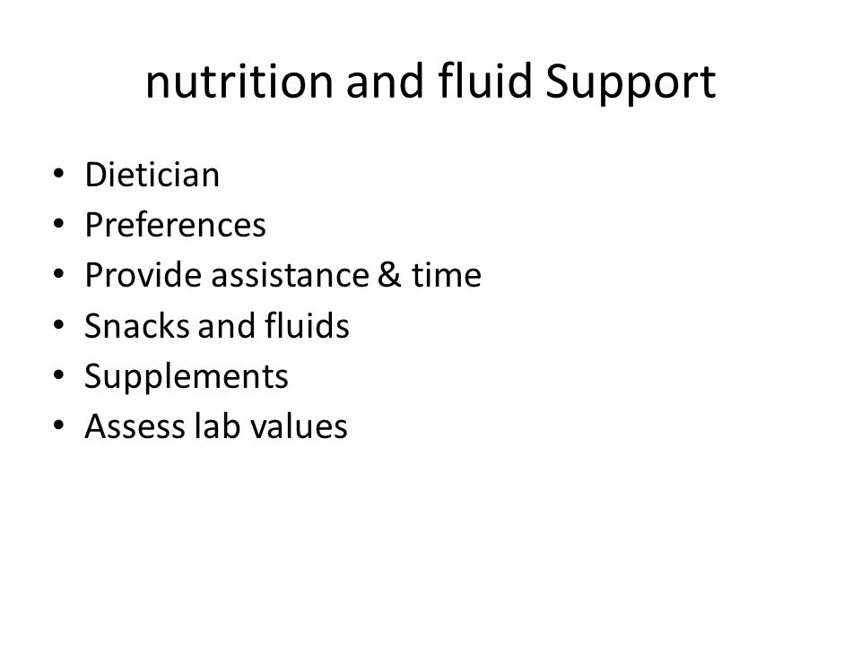 nutrition and fluid Support Dietician Preferences Provide assistance & time Snacks and fluids Supplements Assess lab values