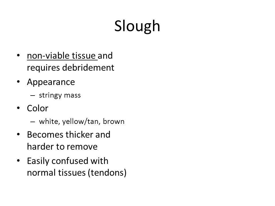 Slough non-viable tissue and requires debridement Appearance – stringy mass Color – white, yellow/tan, brown Becomes thicker and harder to remove Easily confused with normal tissues (tendons)