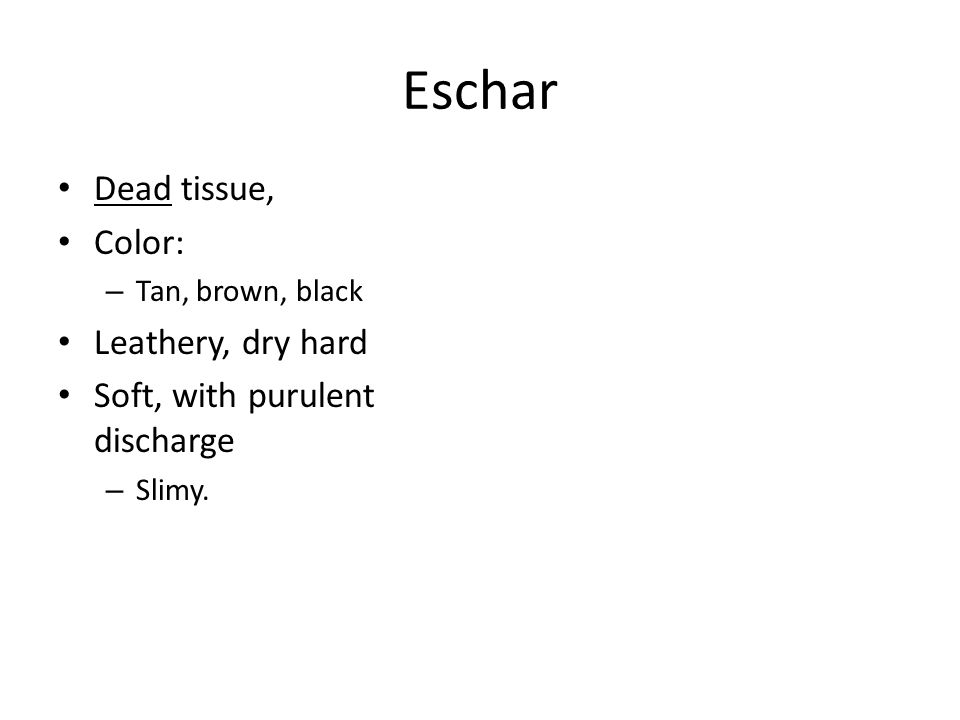 Eschar Dead tissue, Color: – Tan, brown, black Leathery, dry hard Soft, with purulent discharge – Slimy.