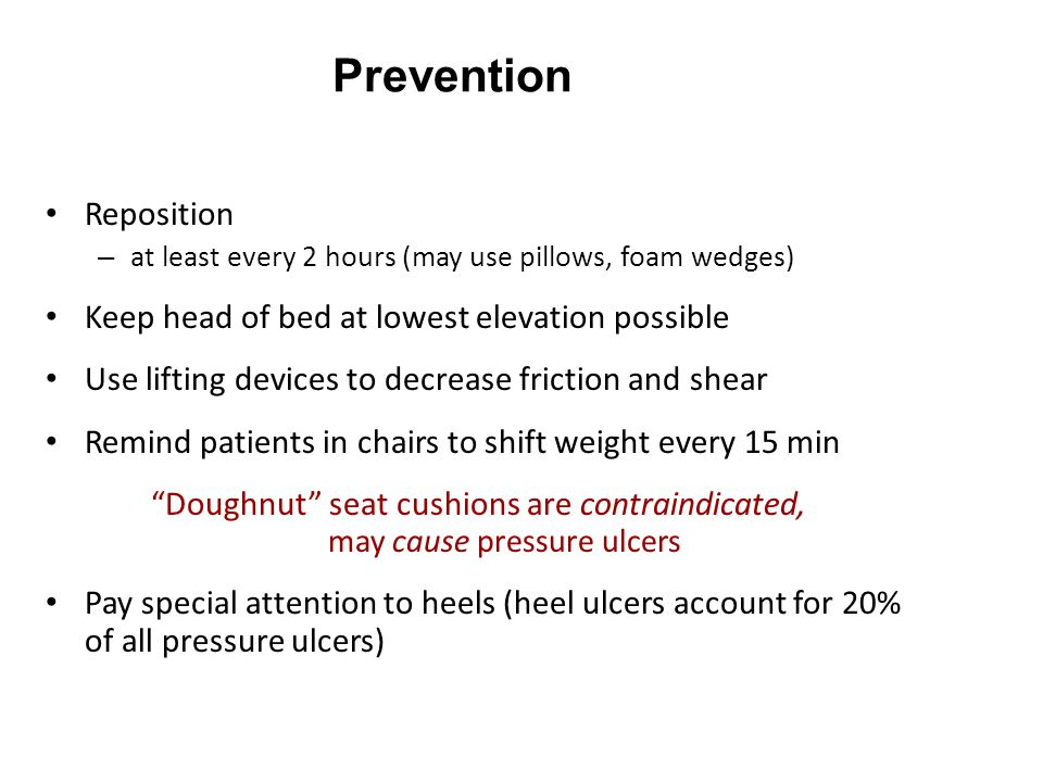 Prevention Reposition – at least every 2 hours (may use pillows, foam wedges) Keep head of bed at lowest elevation possible Use lifting devices to decrease friction and shear Remind patients in chairs to shift weight every 15 min Doughnut seat cushions are contraindicated, may cause pressure ulcers Pay special attention to heels (heel ulcers account for 20% of all pressure ulcers)