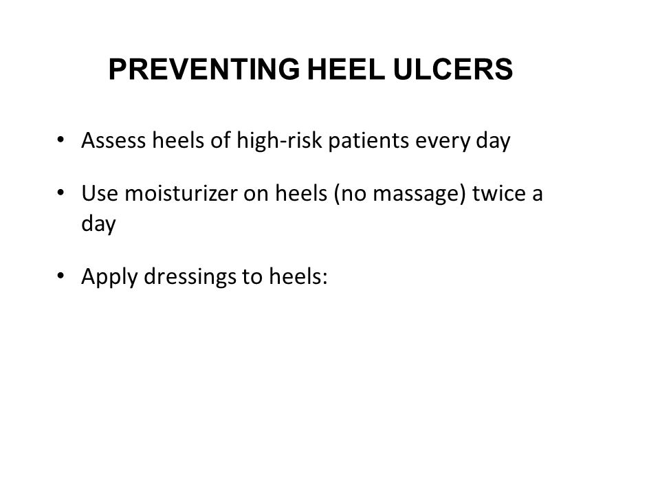 PREVENTING HEEL ULCERS Assess heels of high-risk patients every day Use moisturizer on heels (no massage) twice a day Apply dressings to heels: