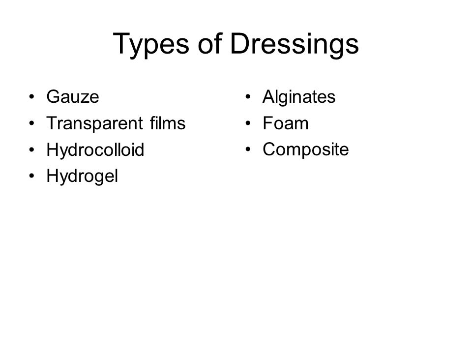 Types of Dressings Gauze Transparent films Hydrocolloid Hydrogel Alginates Foam Composite