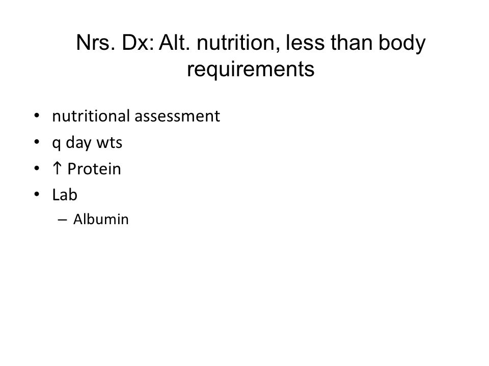 Nrs. Dx: Alt. nutrition, less than body requirements nutritional assessment q day wts  Protein Lab – Albumin