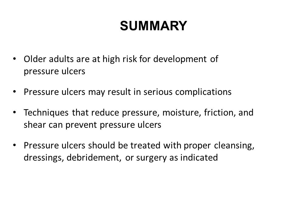 SUMMARY Older adults are at high risk for development of pressure ulcers Pressure ulcers may result in serious complications Techniques that reduce pressure, moisture, friction, and shear can prevent pressure ulcers Pressure ulcers should be treated with proper cleansing, dressings, debridement, or surgery as indicated