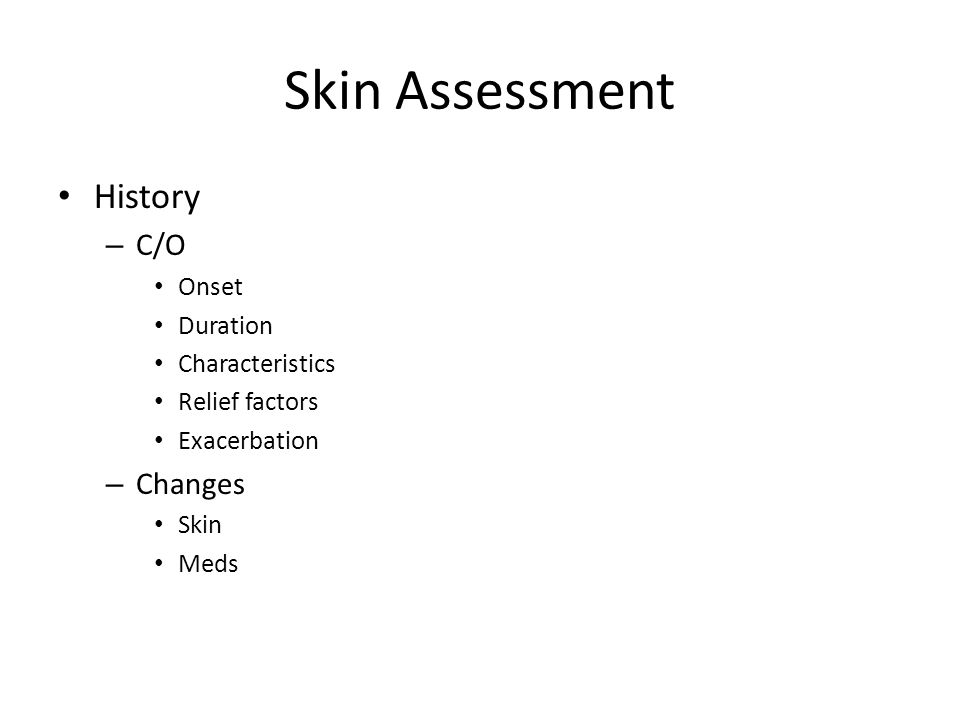 Skin Assessment History – C/O Onset Duration Characteristics Relief factors Exacerbation – Changes Skin Meds