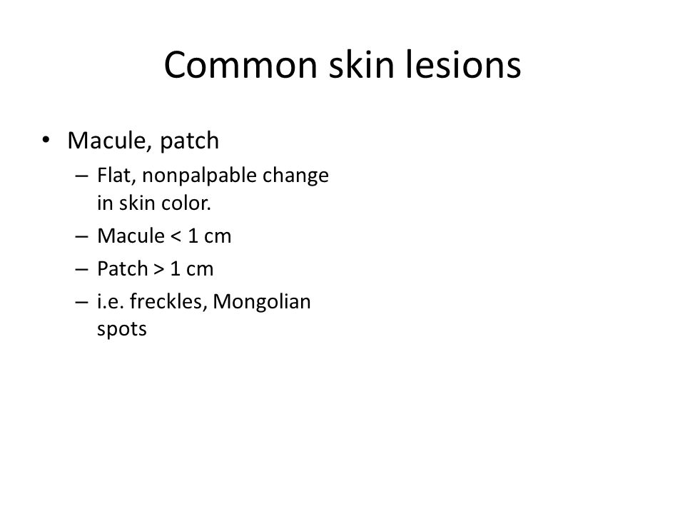 Common skin lesions Macule, patch – Flat, nonpalpable change in skin color.