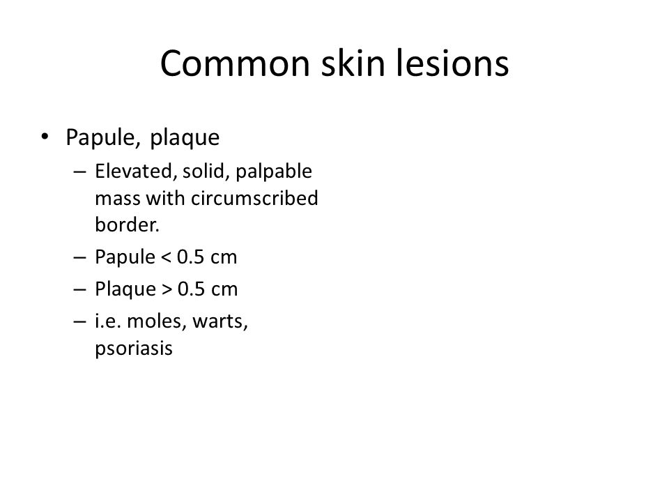 Common skin lesions Papule, plaque – Elevated, solid, palpable mass with circumscribed border.
