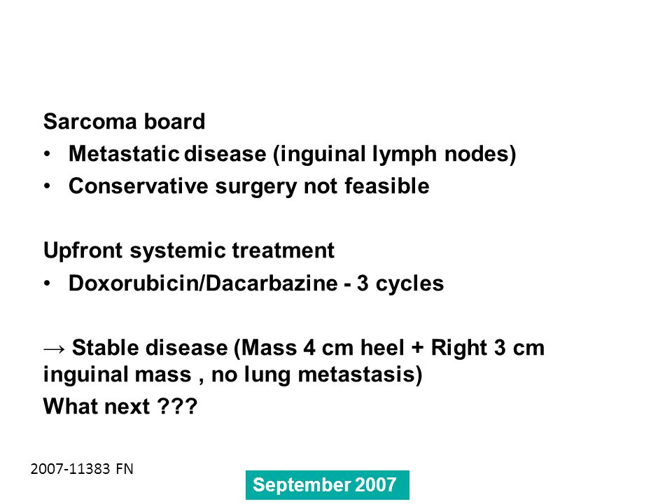 Sarcoma board Metastatic disease (inguinal lymph nodes) Conservative surgery not feasible Upfront systemic treatment Doxorubicin/Dacarbazine - 3 cycles → Stable disease (Mass 4 cm heel + Right 3 cm inguinal mass, no lung metastasis) What next ??.