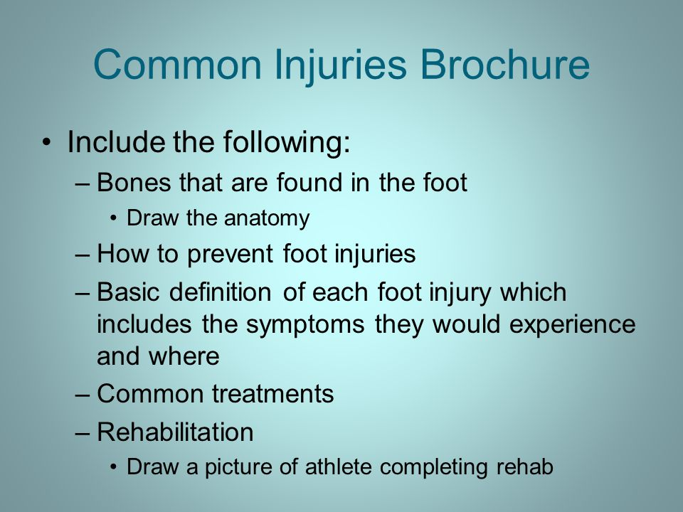 Common Injuries Brochure Include the following: –Bones that are found in the foot Draw the anatomy –How to prevent foot injuries –Basic definition of