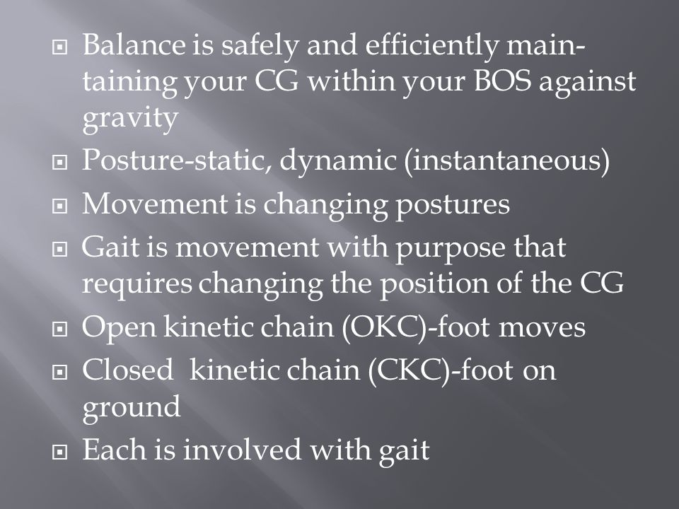  Balance is safely and efficiently main- taining your CG within your BOS against gravity  Posture-static, dynamic (instantaneous)  Movement is changing postures  Gait is movement with purpose that requires changing the position of the CG  Open kinetic chain (OKC)-foot moves  Closed kinetic chain (CKC)-foot on ground  Each is involved with gait
