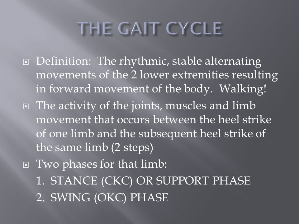  Definition: The rhythmic, stable alternating movements of the 2 lower extremities resulting in forward movement of the body.