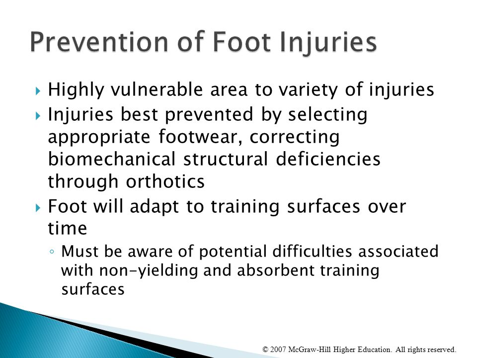  Highly vulnerable area to variety of injuries  Injuries best prevented by selecting appropriate footwear, correcting biomechanical structural deficiencies through orthotics  Foot will adapt to training surfaces over time ◦ Must be aware of potential difficulties associated with non-yielding and absorbent training surfaces