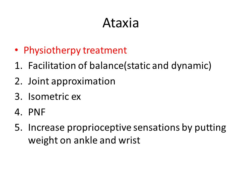 Ataxia Physiotherpy treatment 1.Facilitation of balance(static and dynamic) 2.Joint approximation 3.Isometric ex 4.PNF 5.Increase proprioceptive sensations by putting weight on ankle and wrist