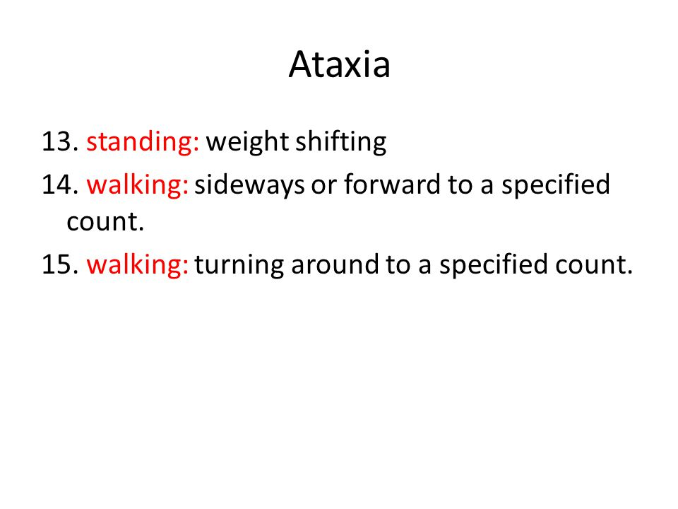 Ataxia 13. standing: weight shifting 14. walking: sideways or forward to a specified count.