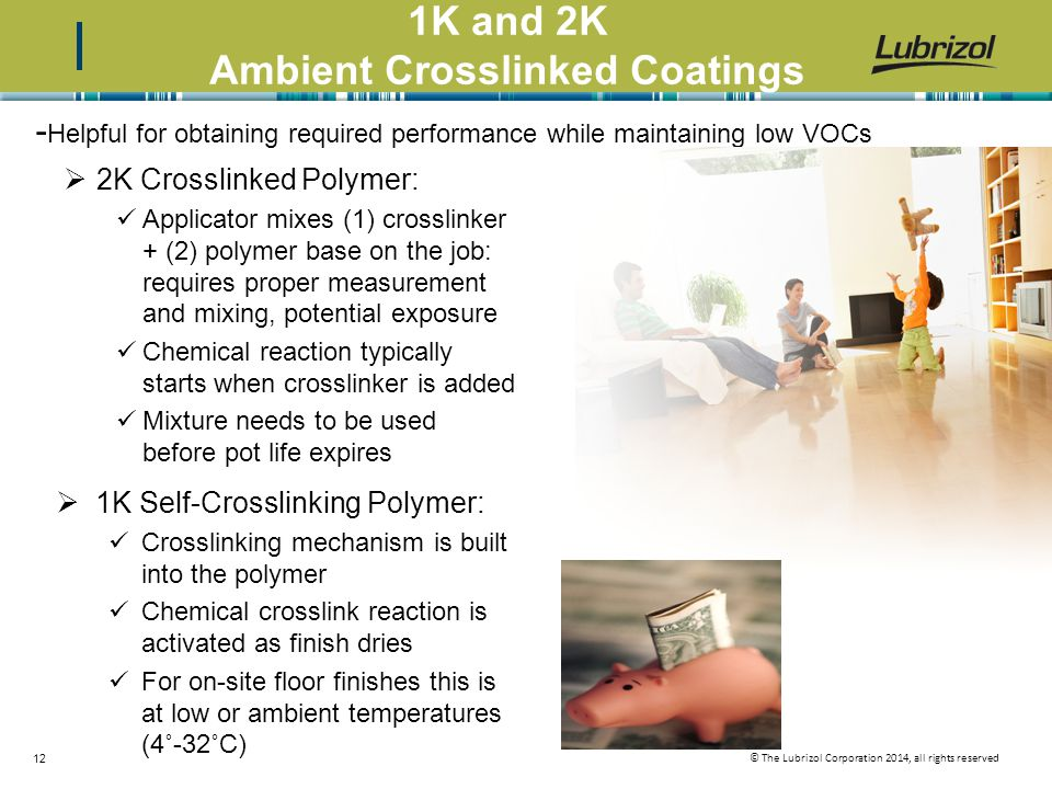 © The Lubrizol Corporation 2014, all rights reserved 12 1K and 2K Ambient Crosslinked Coatings - Helpful for obtaining required performance while maintaining low VOCs  2K Crosslinked Polymer: Applicator mixes (1) crosslinker + (2) polymer base on the job: requires proper measurement and mixing, potential exposure Chemical reaction typically starts when crosslinker is added Mixture needs to be used before pot life expires  1K Self-Crosslinking Polymer: Crosslinking mechanism is built into the polymer Chemical crosslink reaction is activated as finish dries For on-site floor finishes this is at low or ambient temperatures (4˚-32˚C)
