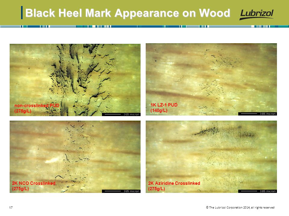 © The Lubrizol Corporation 2014, all rights reserved 17 Black Heel Mark Appearance on Wood non-crosslinked PUD (275g/L) 2K NCO Crosslinked (275g/L) 1K LZ-1 PUD (140g/L) 2K Aziridine Crosslinked (275g/L)