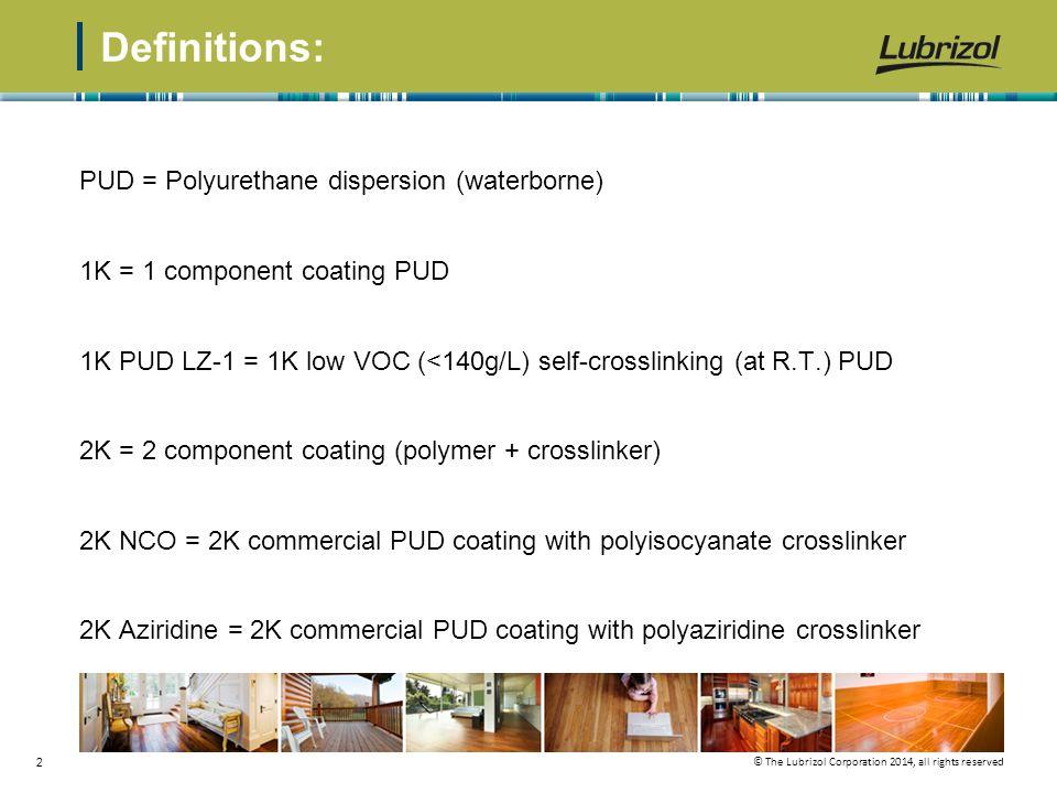 © The Lubrizol Corporation 2014, all rights reserved 2 Definitions: PUD = Polyurethane dispersion (waterborne) 1K = 1 component coating PUD 1K PUD LZ-1 = 1K low VOC (<140g/L) self-crosslinking (at R.T.) PUD 2K = 2 component coating (polymer + crosslinker) 2K NCO = 2K commercial PUD coating with polyisocyanate crosslinker 2K Aziridine = 2K commercial PUD coating with polyaziridine crosslinker