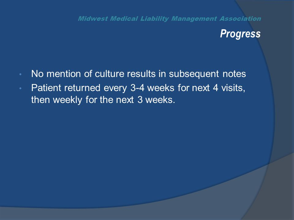Midwest Medical Liability Management Association Progress No mention of culture results in subsequent notes Patient returned every 3-4 weeks for next 4 visits, then weekly for the next 3 weeks.