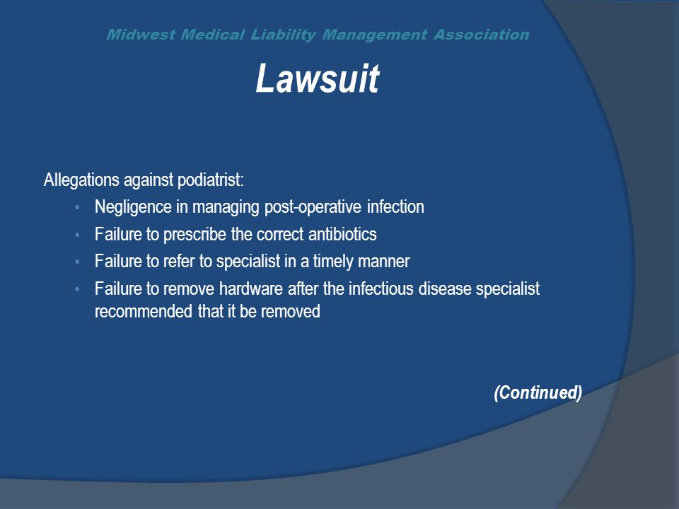 Midwest Medical Liability Management Association Lawsuit Allegations against podiatrist: Negligence in managing post-operative infection Failure to prescribe the correct antibiotics Failure to refer to specialist in a timely manner Failure to remove hardware after the infectious disease specialist recommended that it be removed (Continued)