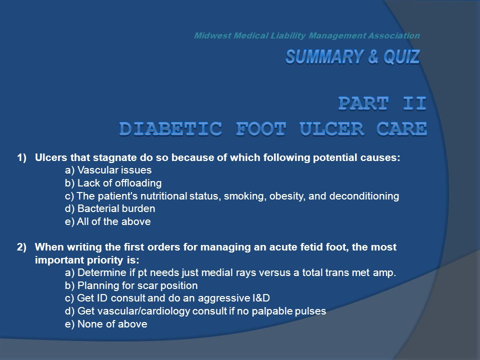 1)Ulcers that stagnate do so because of which following potential causes: a) Vascular issues b) Lack of offloading c) The patient s nutritional status, smoking, obesity, and deconditioning d) Bacterial burden e) All of the above 2)When writing the first orders for managing an acute fetid foot, the most important priority is: a) Determine if pt needs just medial rays versus a total trans met amp.