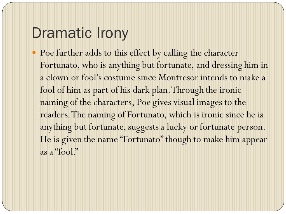 Poe further adds to this effect by calling the character Fortunato, who is anything but fortunate, and dressing him in a clown or fool's costume since Montresor intends to make a fool of him as part of his dark plan.