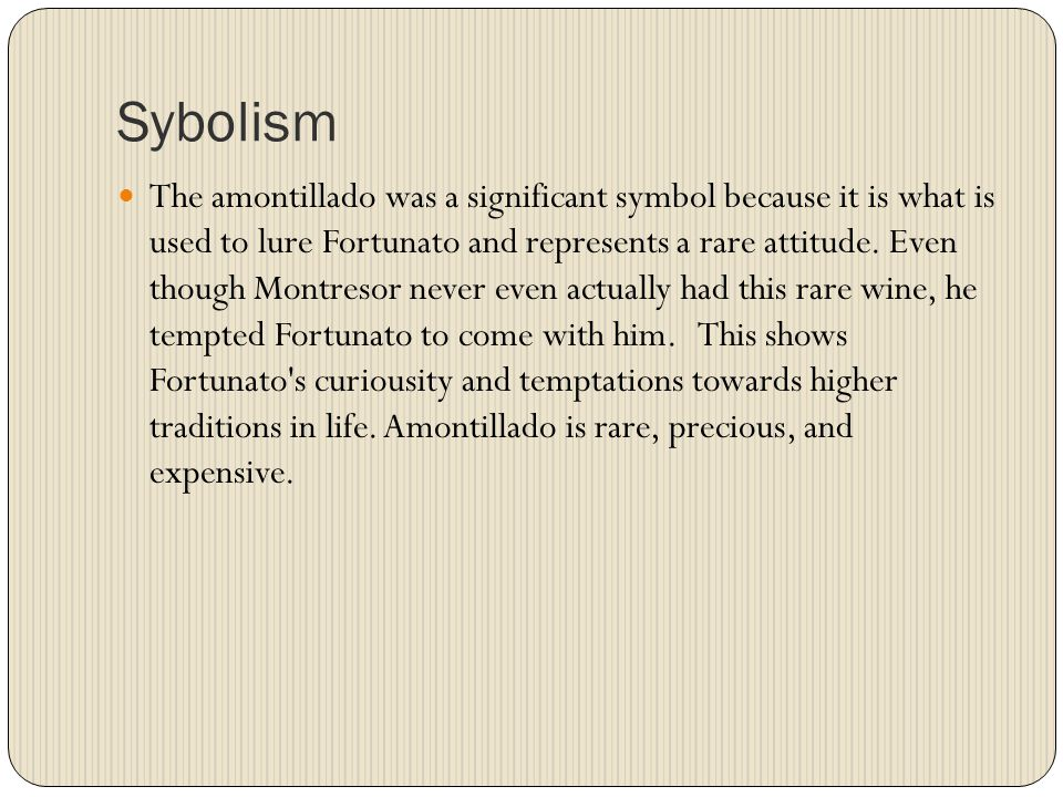 Sybolism The amontillado was a significant symbol because it is what is used to lure Fortunato and represents a rare attitude.