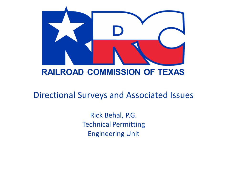 RAILROAD COMMISSION OF TEXAS Directional Surveys and Associated Issues Rick Behal, P.G. Technical Permitting Engineering Unit