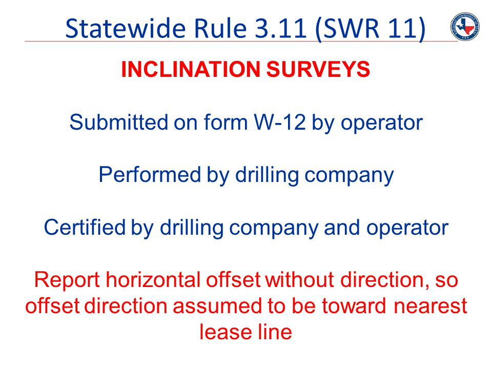 Statewide Rule 3.11 (SWR 11) INCLINATION SURVEYS Submitted on form W-12 by operator Performed by drilling company Certified by drilling company and op
