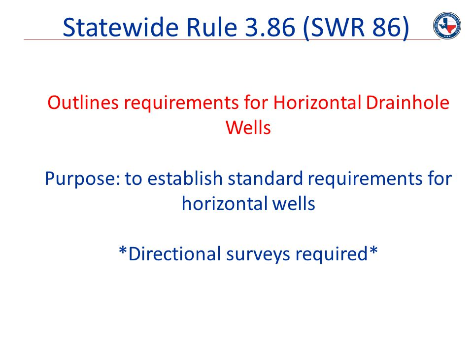 Statewide Rule 3.86 (SWR 86) Outlines requirements for Horizontal Drainhole Wells Purpose: to establish standard requirements for horizontal wells *Di