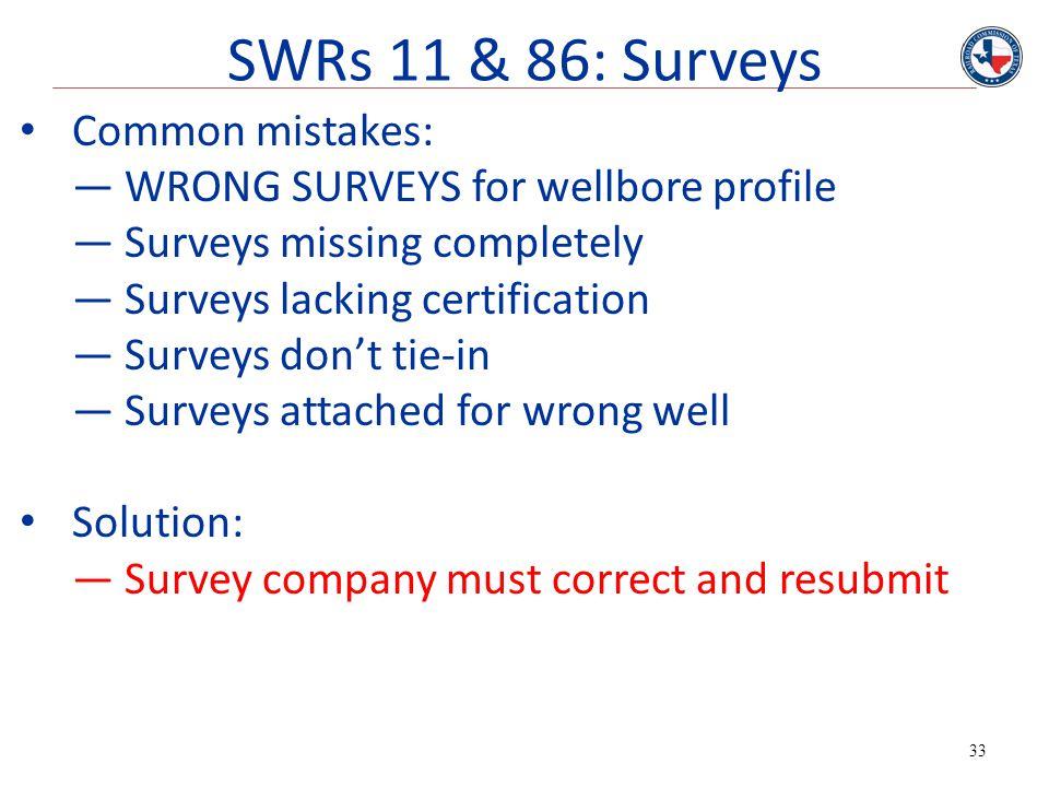 33 SWRs 11 & 86: Surveys Common mistakes: —WRONG SURVEYS for wellbore profile —Surveys missing completely —Surveys lacking certification —Surveys don'