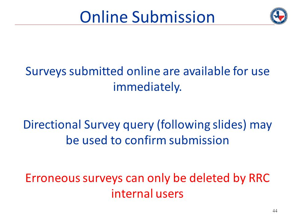44 Surveys submitted online are available for use immediately. Directional Survey query (following slides) may be used to confirm submission Erroneous