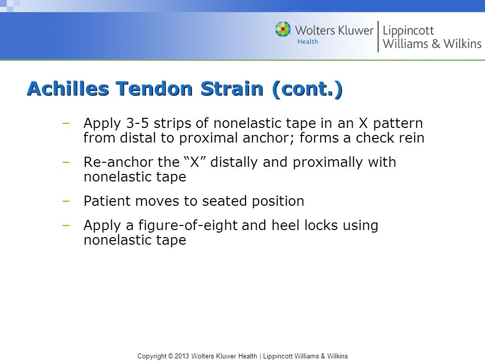 Copyright © 2013 Wolters Kluwer Health | Lippincott Williams & Wilkins Achilles Tendon Strain (cont.) –Apply 3-5 strips of nonelastic tape in an X pat