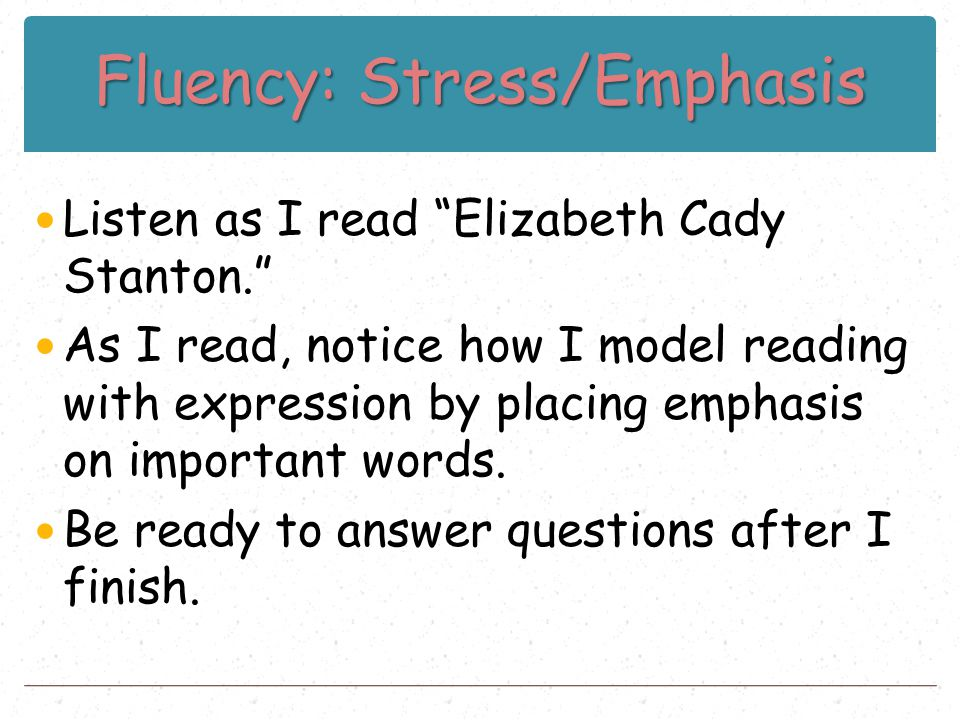 "Fluency: Stress/Emphasis Listen as I read ""Elizabeth Cady Stanton."" As I read, notice how I model reading with expression by placing emphasis on impor"