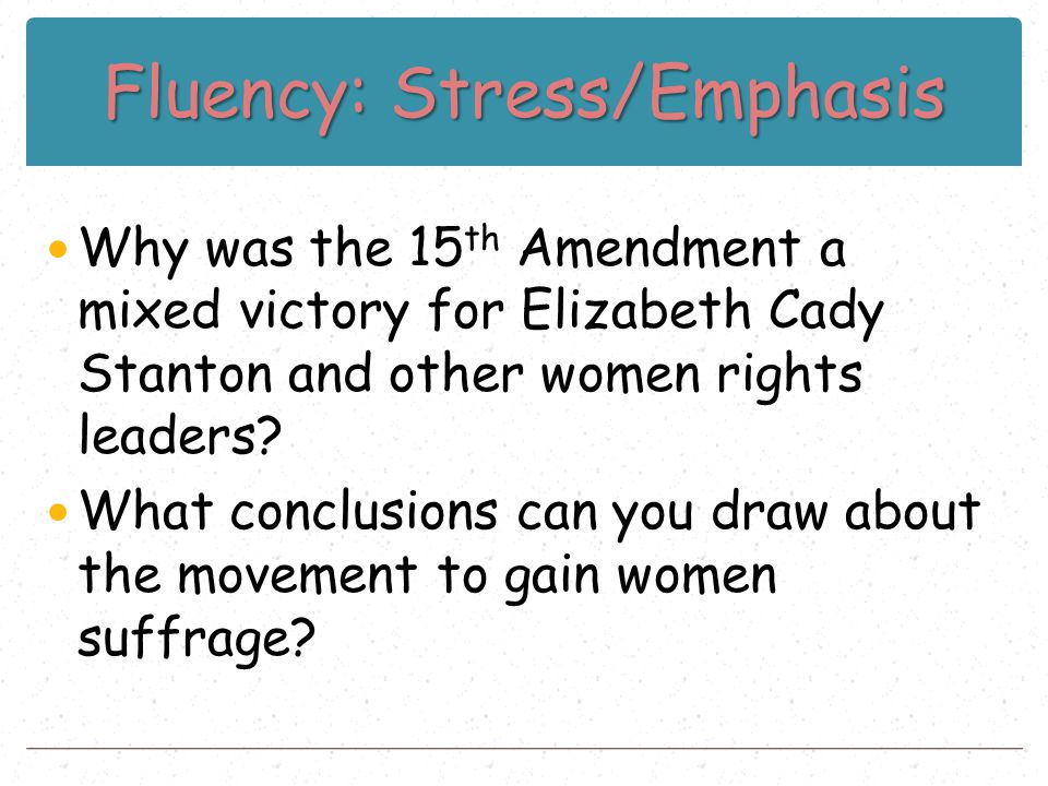 Fluency: Stress/Emphasis Why was the 15 th Amendment a mixed victory for Elizabeth Cady Stanton and other women rights leaders? What conclusions can y