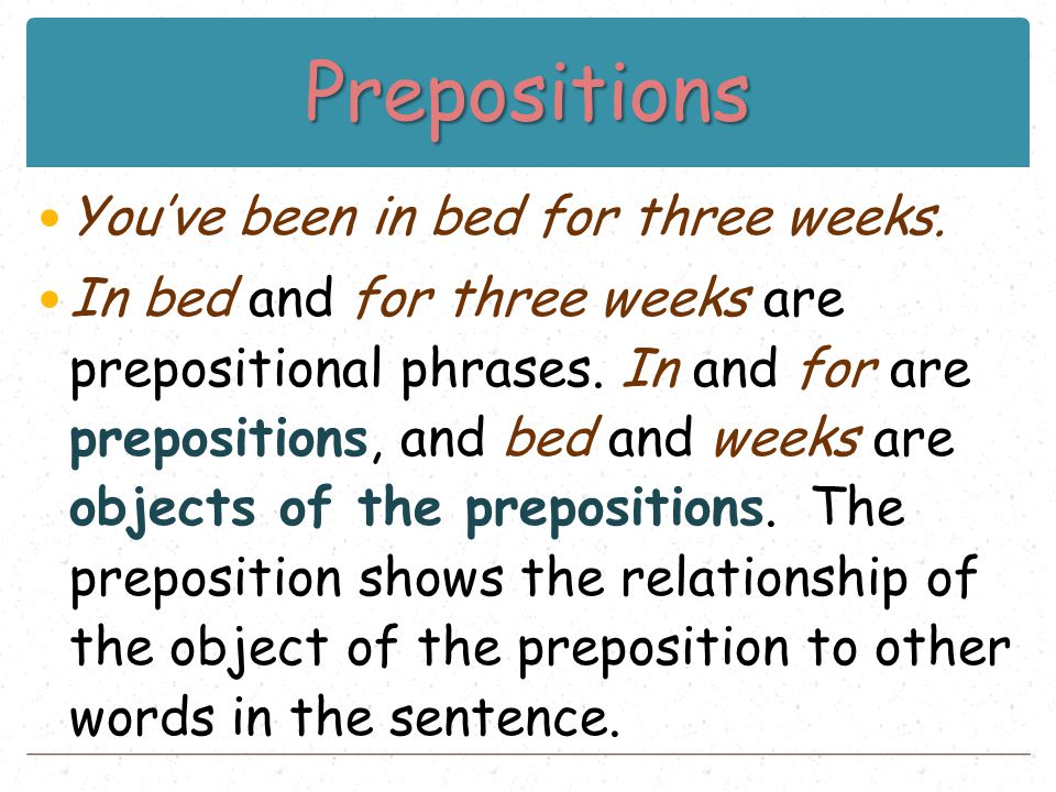 Prepositions You've been in bed for three weeks. In bed and for three weeks are prepositional phrases. In and for are prepositions, and bed and weeks