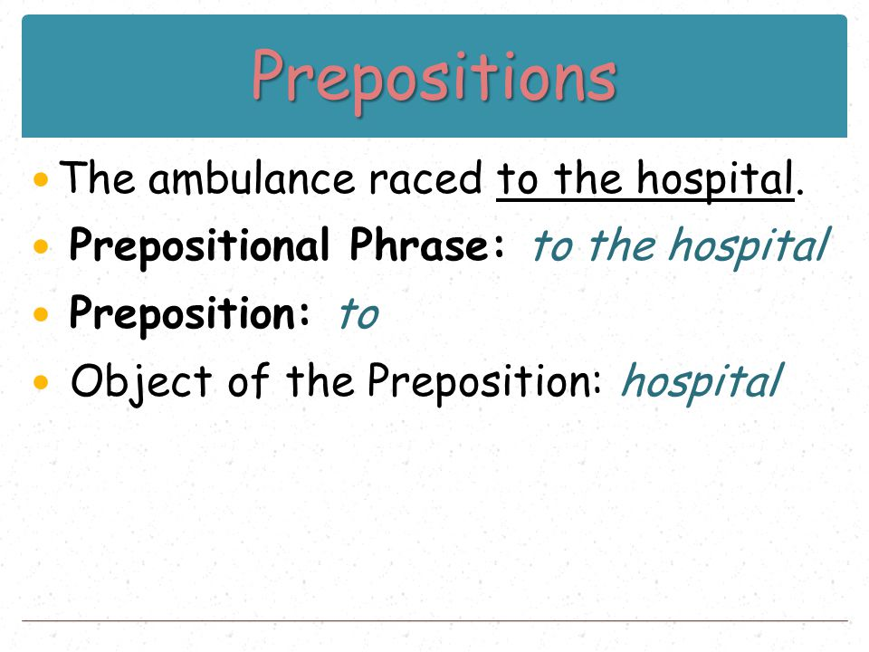 Prepositions The ambulance raced to the hospital. Prepositional Phrase: to the hospital Preposition: to Object of the Preposition: hospital
