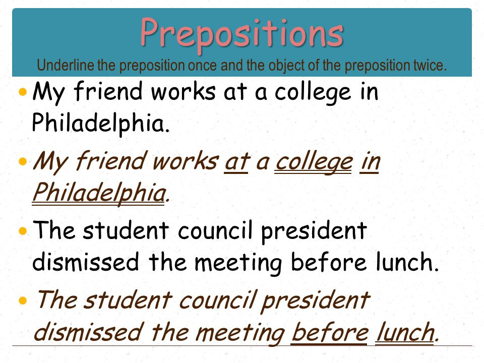 Prepositions Prepositions Underline the preposition once and the object of the preposition twice. My friend works at a college in Philadelphia. The st
