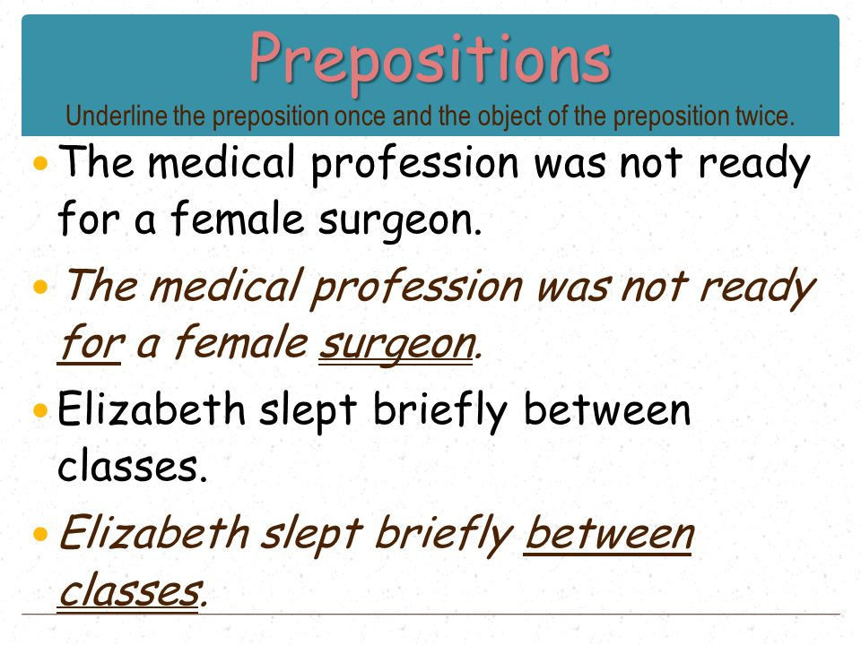 Prepositions Prepositions Underline the preposition once and the object of the preposition twice. The medical profession was not ready for a female su