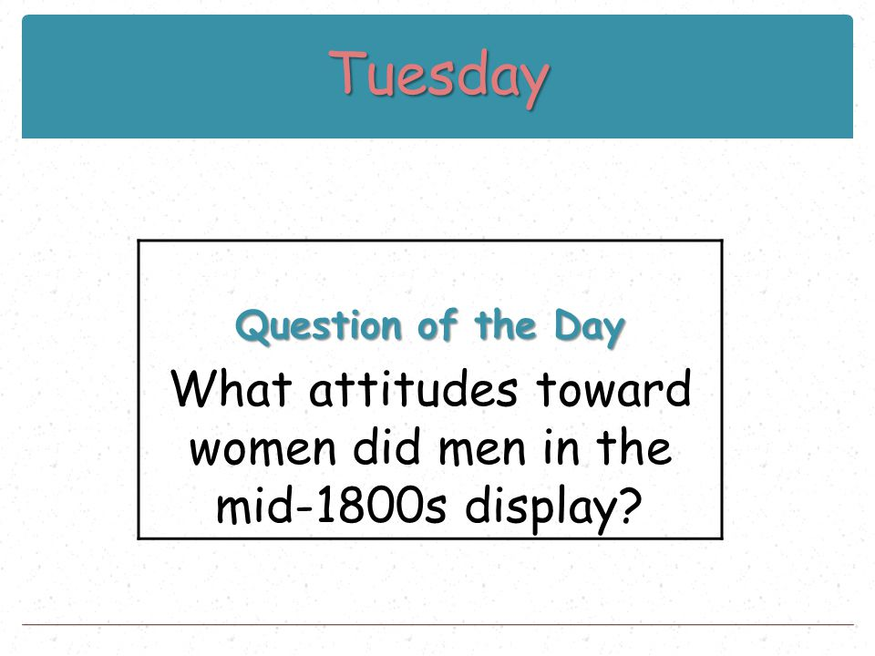 Tuesday Question of the Day What attitudes toward women did men in the mid-1800s display?