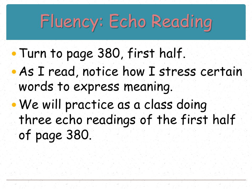 Fluency: Echo Reading Turn to page 380, first half. As I read, notice how I stress certain words to express meaning. We will practice as a class doing