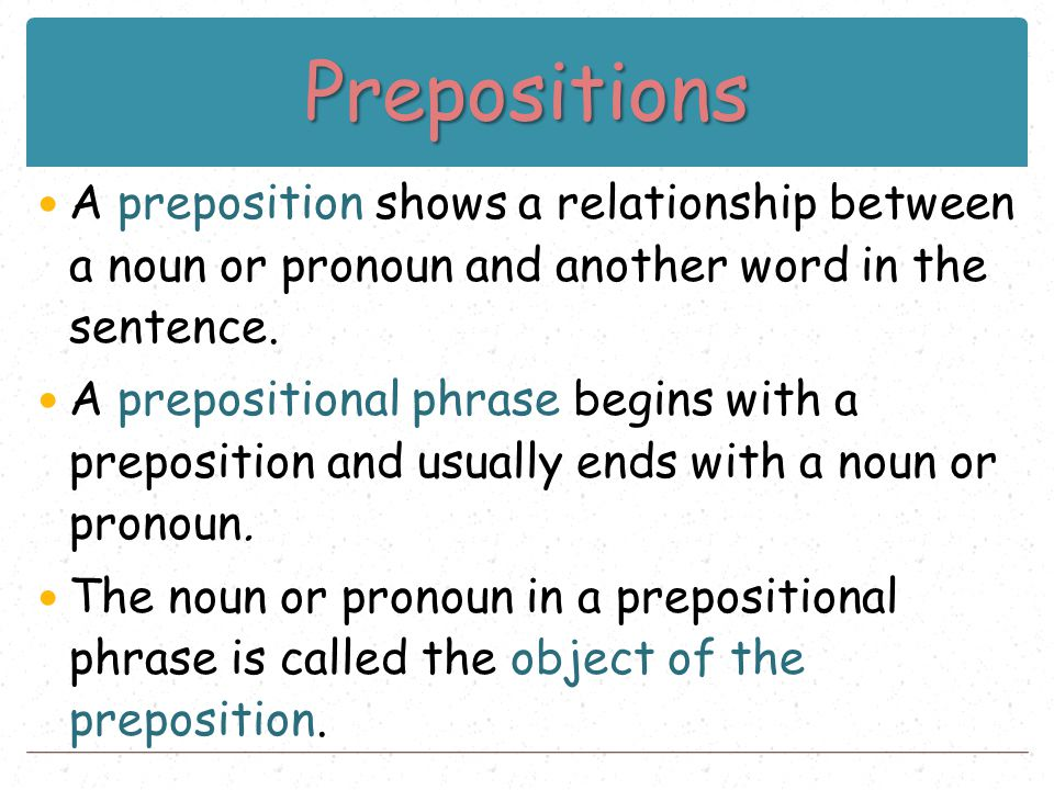 Prepositions A preposition shows a relationship between a noun or pronoun and another word in the sentence. A prepositional phrase begins with a prepo