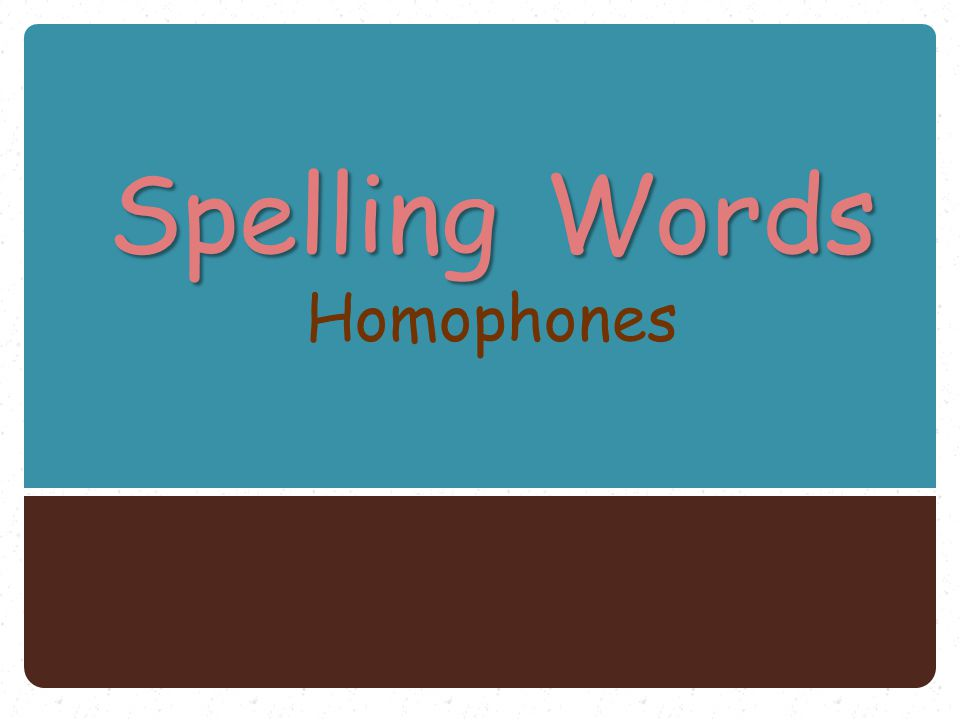 Spelling Words Spelling Words Homophones