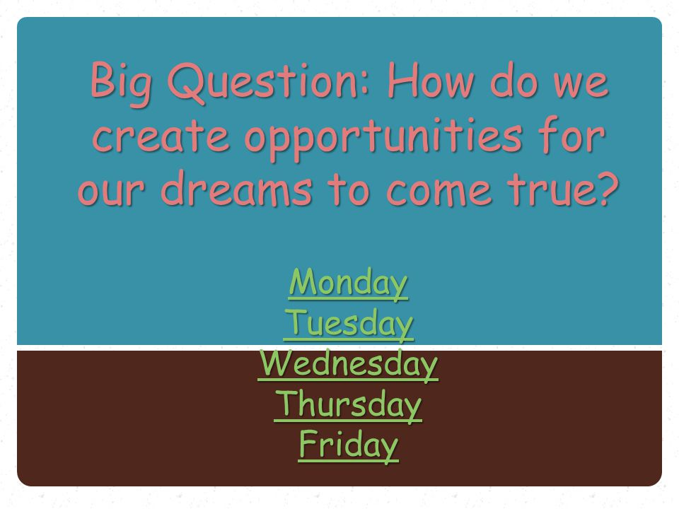 Big Question: How do we create opportunities for our dreams to come true? Monday Tuesday Wednesday Thursday Friday Monday Tuesday Wednesday Thursday F