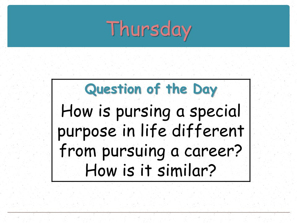 Thursday Question of the Day How is pursing a special purpose in life different from pursuing a career? How is it similar?