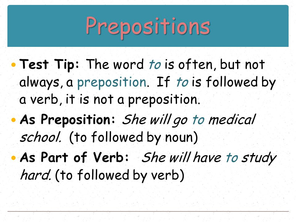 Prepositions Test Tip: The word to is often, but not always, a preposition. If to is followed by a verb, it is not a preposition. As Preposition: She