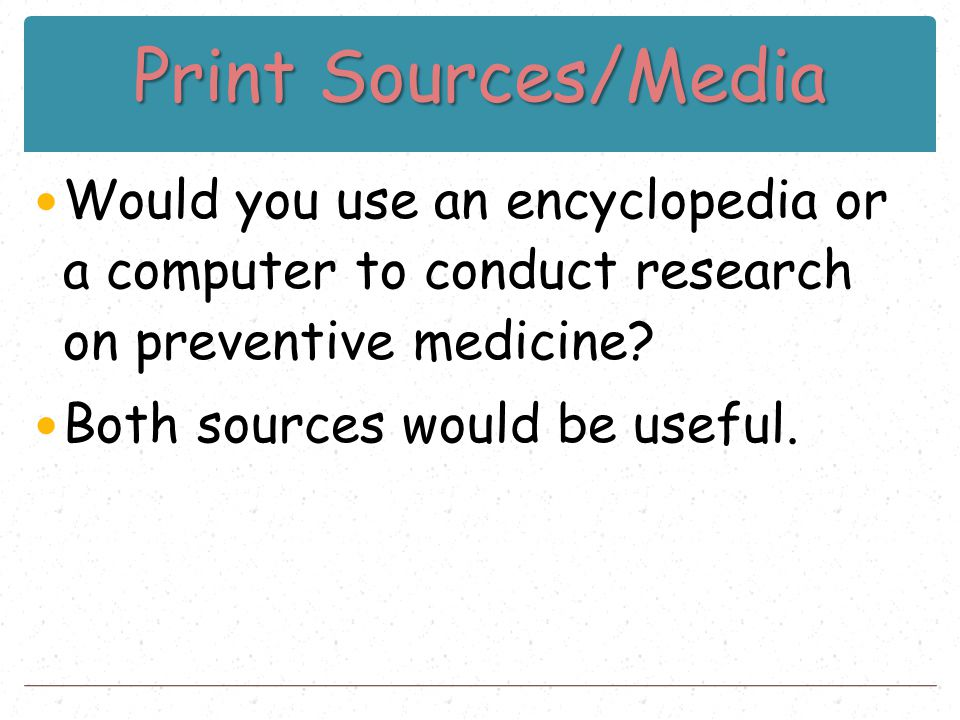 Print Sources/Media Would you use an encyclopedia or a computer to conduct research on preventive medicine? Both sources would be useful.